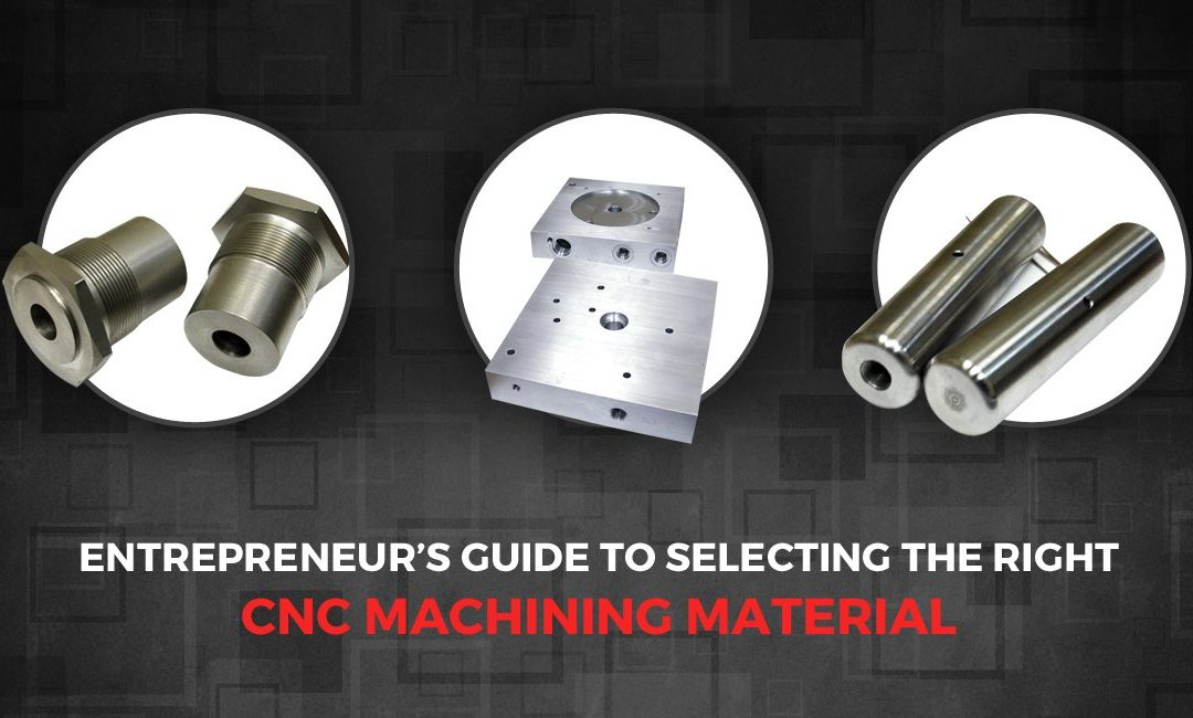 Materials 101: Entrepreneur's guide to selecting the Right CNC Machining Material